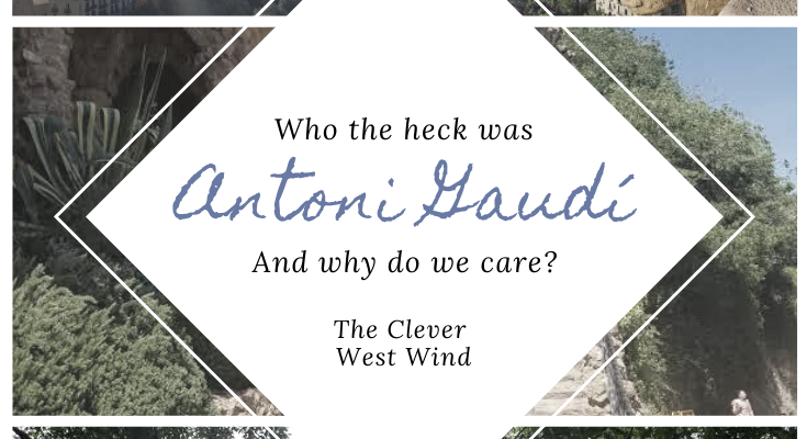 Who the Heck was Antoni Gaudí and Why Do We Care?
